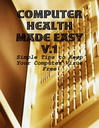 Computer Health Made Easy V.1 - Simple Tips to Keep Your Computer Virus Free by M Osterhoudt
