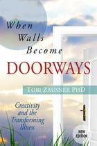 When Walls Become Doorways: Creativity and the Transforming Illness by Tobi Zausner, PhD, LCSW