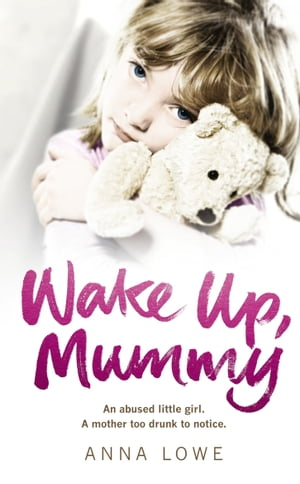 Wake Up, Mummy The heartbreaking true story of an abused little girl whose mother was too drunk to notice
