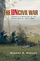 The Uncivil War: Irregular Warfare in the Upper South, 1861–1865 by Robert R. Mackey