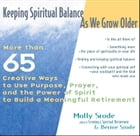 Keeping Spiritual Balance As We Grow Older: More than 65 Creative Ways to Use Purpose, Prayer, and the Power of Spirit to Build a Meaningful Ret by Molly Srode
