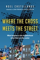 Where the Cross Meets the Street: What Happens to the Neighborhood When God Is at the Center