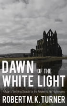 Dawn of the White Light: A Man's Terrifying Search for the Answer to his Nightmares by Robert M.K. Turner