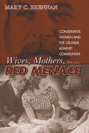 Wives,  Mothers,  and the Red Menace Conservative Women and the Crusade against Communism