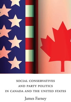 Social Conservatives and Party Politics in Canada and the United States by James Farney