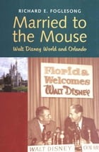 Married to the Mouse: Walt Disney World and Orlando by Richard E. Foglesong
