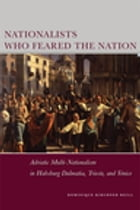 Nationalists Who Feared the Nation: Adriatic Multi-Nationalism in Habsburg Dalmatia, Trieste, and Venice by Dominique Kirchner Reill