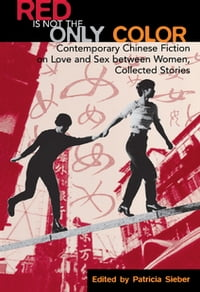 Red Is Not the Only Color: Contemporary Chinese Fiction on Love and Sex between Women, Collected…