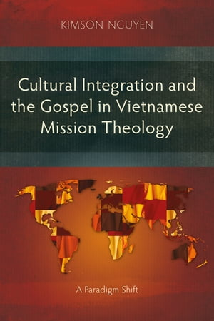 Cultural Integration and the Gospel in Vietnamese Mission Theology: A Paradigm Shift