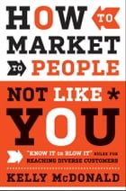 "How to Market to People Not Like You: ""Know It or Blow It"" Rules for Reaching Diverse Customers by Kelly McDonald"