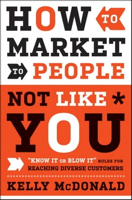 "Book How to Market to People Not Like You: ""Know It or Blow It"" Rules for Reaching Diverse Customers by Kelly McDonald"