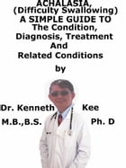 Achalasia, (Swallowing Disorder) A Simple Guide To The Condition, Diagnosis, Treatment And Related Conditions by Kenneth Kee