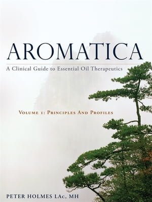 Aromatica A Clinical Guide to Essential Oil Therapeutics. Volume 1: Principles and Profiles
