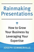 Rainmaking Presentations: How to Grow Your Business by Leveraging Your Expertise by Joseph Sommerville