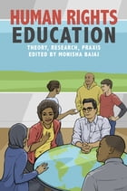 Human Rights Education: Theory, Research, Praxis by Monisha Bajaj