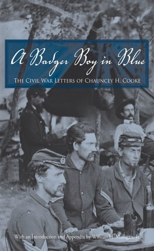 A Badger Boy in Blue The Civil War Letters of Chauncey H. Cooke
