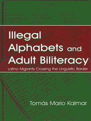 Illegal Alphabets and Adult Biliteracy Latino Migrants Crossing the Linguistic Border