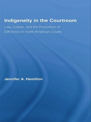 Indigeneity in the Courtroom Law,  Culture,  and the Production of Difference in North American Courts