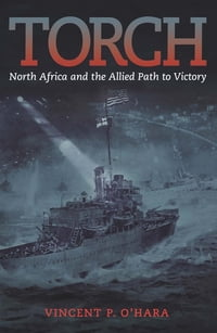 Torch: North Africa and the Allied Path to Victory
