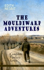 THE MOULDIWARP ADVENTURES – Complete Fantasy Series (Illustrated): The Journey Back In Time (Children's Books Classics) by Edith Nesbit