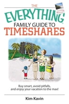 The Everything Family Guide To Timeshares: Buy Smart, Avoid Pitfalls, And Enjoy Your Vacations to the Max! by Kim Kavin