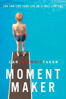 Book Moment Maker: You Can Live Your Life or It Will Live You by Carlos Enrique Whittaker