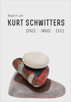 Kurt Schwitters: Space, Image, Exile by Megan R. Luke