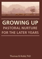 Growing Up: Pastoral Nurture for the Later Years by Thomas B Robb