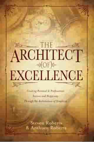 The Architect of Excellence: Creating Personal & Professional Success & Happiness Through the Art of Simplicity