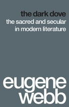 The Dark Dove: The Sacred and Secular in Modern Literature by Eugene Webb