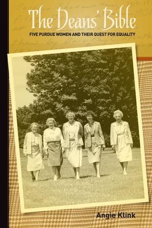 The Deans' Bible: Five Purdue Women and Their Quest for Equality by Angie Klink