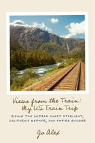 Views from the Train: My US Train Trip: Riding the Amtrak Coast Starlight, California Zephyr, and Empire Builder by Jo Alex