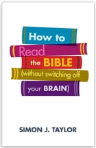 How To Read The Bible (without switching off your brain) by Simon Taylor