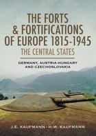 The Forts and Fortifications of Europe 1815-1945: The Central States: Germany, Austria-Hungry and Czechoslovakia by J.E. Kaufmann