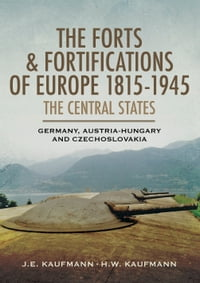 The Forts and Fortifications of Europe 1815-1945: The Central States: Germany, Austria-Hungry and…