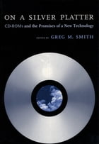 On a Silver Platter: CD-ROMs and the Promises of a New Technology by Greg M. Smith