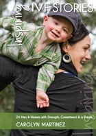 Inspiring IVF Stories: 24 Men And Women With Strength, Commitment And A Dream by Carolyn Martinez