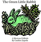 The Green Little Rabbit: A Mexican Folk Tale by Candice Zepeda