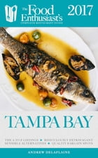 Tampa - 2017: The Food Enthusiast's Complete Restaurant Guide by Andrew Delaplaine