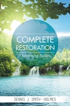 COMPLETE RESTORATION: OVERCOMING FAILURE by Dennis Smith-Holmes