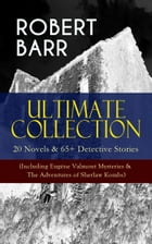 ROBERT BARR Ultimate Collection: 20 Novels & 65+ Detective Stories (Including Eugéne Valmont Mysteries & The Adventures of Sherlaw Kombs): Revenge, Th by Robert Barr