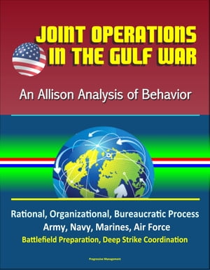 Joint Operations in the Gulf War: An Allison Analysis of Behavior - Rational,  Organizational,  Bureaucratic Process,  Army,  Navy,  Marines,  Air Force,  Ba