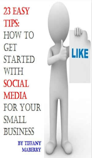 23 Easy Tips: How To Get Started with Social Media for Your Small Business by Tiffany Maberry