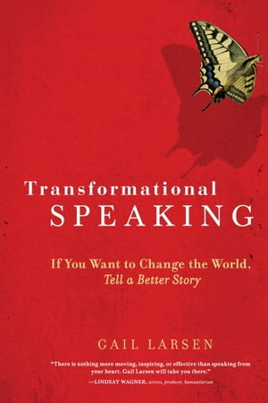 Transformational Speaking If You Want to Change the World,  Tell a Better Story