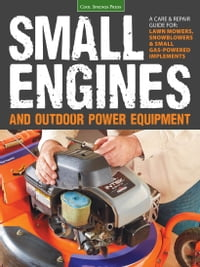 Small Engines and Outdoor Power Equipment: A Care & Repair Guide for: Lawn Mowers, Snowblowers…