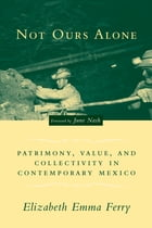 Not Ours Alone: Patrimony, Value, and Collectivity in Contemporary Mexico by Elizabeth Emma Ferry