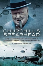 Churchill's Spearhead: The Development of Britain's Airborne Forces in World War II by John  Greenacre
