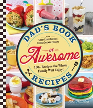 Dad's Book of Awesome Recipes From Sweet Candy Bacon to Cheesy Chicken Fingers,  100+ Recipes the Whole Family Will Enjoy!