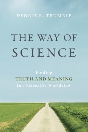 The Way of Science Finding Truth and Meaning in a Scientific Worldview