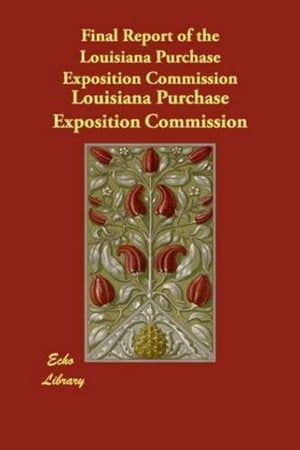 Final Report Of The Louisiana Purchase Exposition Commission by Louisiana Purchase Exposition Commission